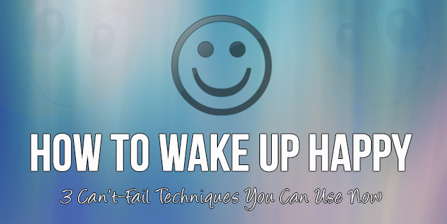 How To Wake Up Happy: 3 Can't-Fail Techniques You Can Use